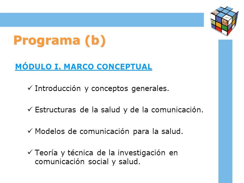 Programa (b) MÓDULO I. MARCO CONCEPTUAL Introducción y conceptos generales. Estructuras de la salud y de la comunicación. Modelos de comunicación para