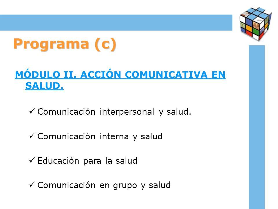 Programa (c) MÓDULO II. ACCIÓN COMUNICATIVA EN SALUD. Comunicación interpersonal y salud. Comunicación interna y salud Educación para la salud Comunic