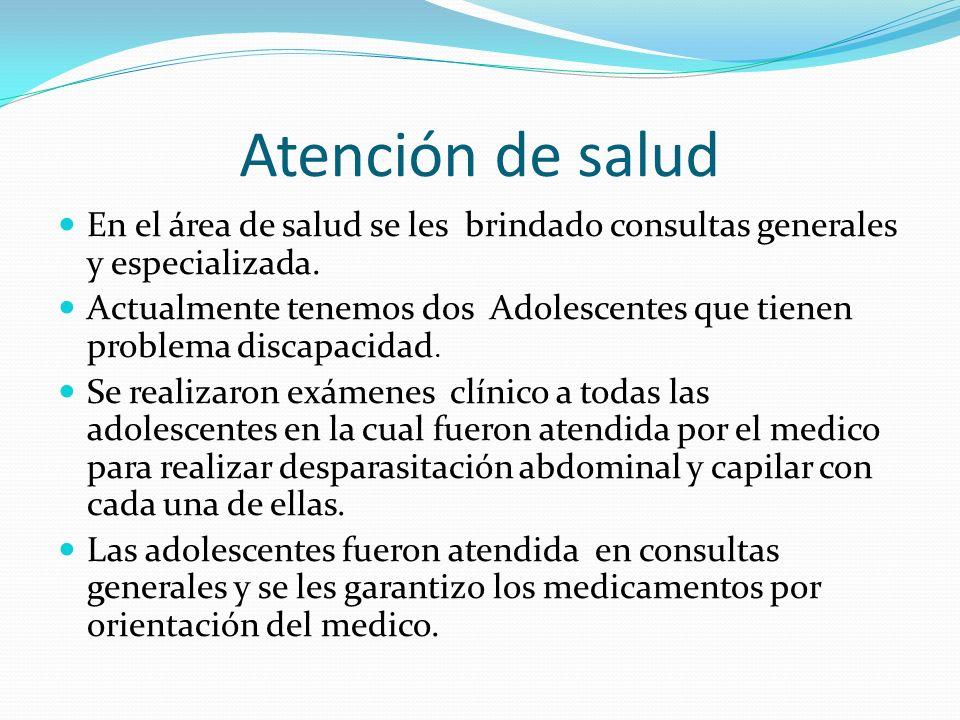 Atención de salud En el área de salud se les brindado consultas generales y especializada. Actualmente tenemos dos Adolescentes que tienen problema di