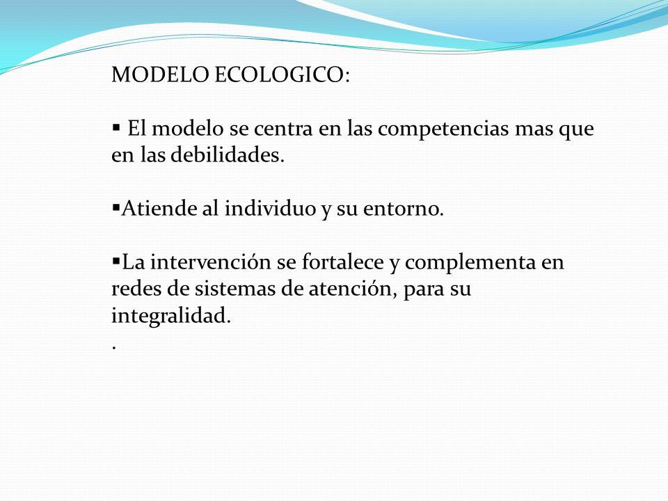 MODELO ECOLOGICO: El modelo se centra en las competencias mas que en las debilidades. Atiende al individuo y su entorno. La intervención se fortalece