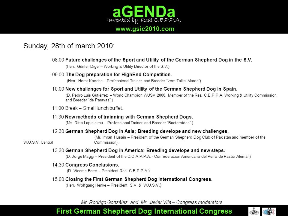 aGENDa www.gsic2010.com First German Shepherd Dog International Congress Sunday, 28th of march 2010: 08.00 Future challenges of the Sport and Utility of the German Shepherd Dog in the S.V.