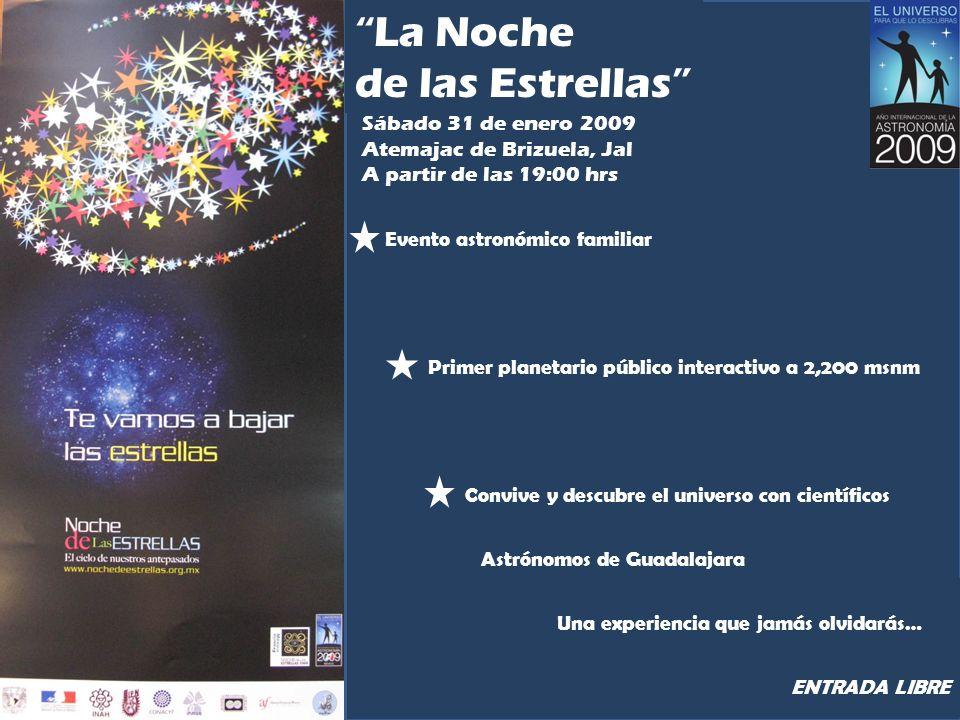 La Noche de las Estrellas Sábado 31 de enero 2009 Atemajac de Brizuela, Jal A partir de las 19:00 hrs Evento astronómico familiar Primer planetario público interactivo a 2,200 msnm Convive y descubre el universo con científicos Astrónomos de Guadalajara Una experiencia que jamás olvidarás… ENTRADA LIBRE
