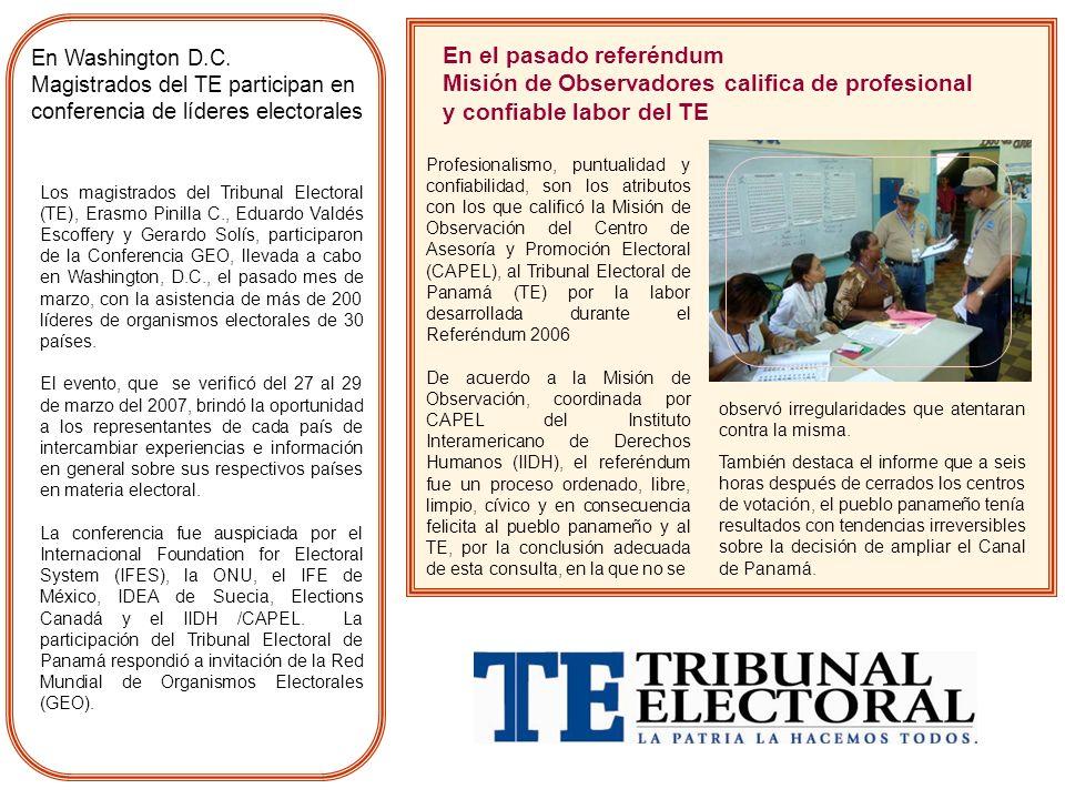 En el pasado referéndum Misión de Observadores califica de profesional y confiable labor del TE Profesionalismo, puntualidad y confiabilidad, son los atributos con los que calificó la Misión de Observación del Centro de Asesoría y Promoción Electoral (CAPEL), al Tribunal Electoral de Panamá (TE) por la labor desarrollada durante el Referéndum 2006 De acuerdo a la Misión de Observación, coordinada por CAPEL del Instituto Interamericano de Derechos Humanos (IIDH), el referéndum fue un proceso ordenado, libre, limpio, cívico y en consecuencia felicita al pueblo panameño y al TE, por la conclusión adecuada de esta consulta, en la que no se observó irregularidades que atentaran contra la misma.