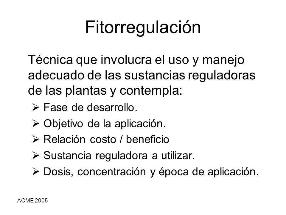 ACME 2005 Fitorregulación Técnica que involucra el uso y manejo adecuado de las sustancias reguladoras de las plantas y contempla: Fase de desarrollo.