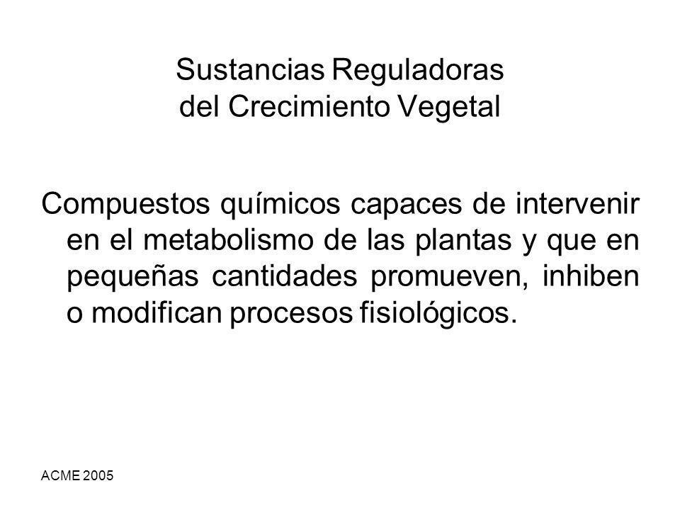 ACME 2005 Sustancias Reguladoras del Crecimiento Vegetal Compuestos químicos capaces de intervenir en el metabolismo de las plantas y que en pequeñas