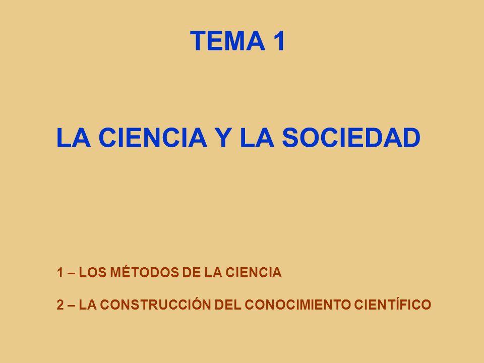 TEMA 1 LA CIENCIA Y LA SOCIEDAD 1 – LOS MÉTODOS DE LA CIENCIA 2 – LA CONSTRUCCIÓN DEL CONOCIMIENTO CIENTÍFICO