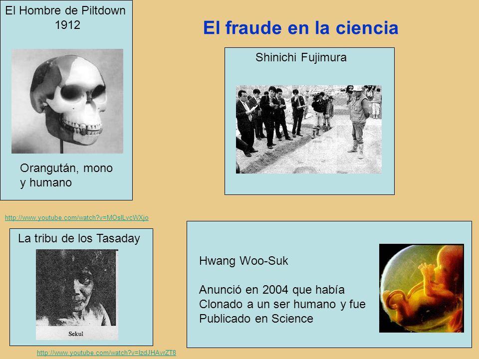 El fraude en la ciencia El Hombre de Piltdown 1912 Orangután, mono y humano Shinichi Fujimura Hwang Woo-Suk Anunció en 2004 que había Clonado a un ser