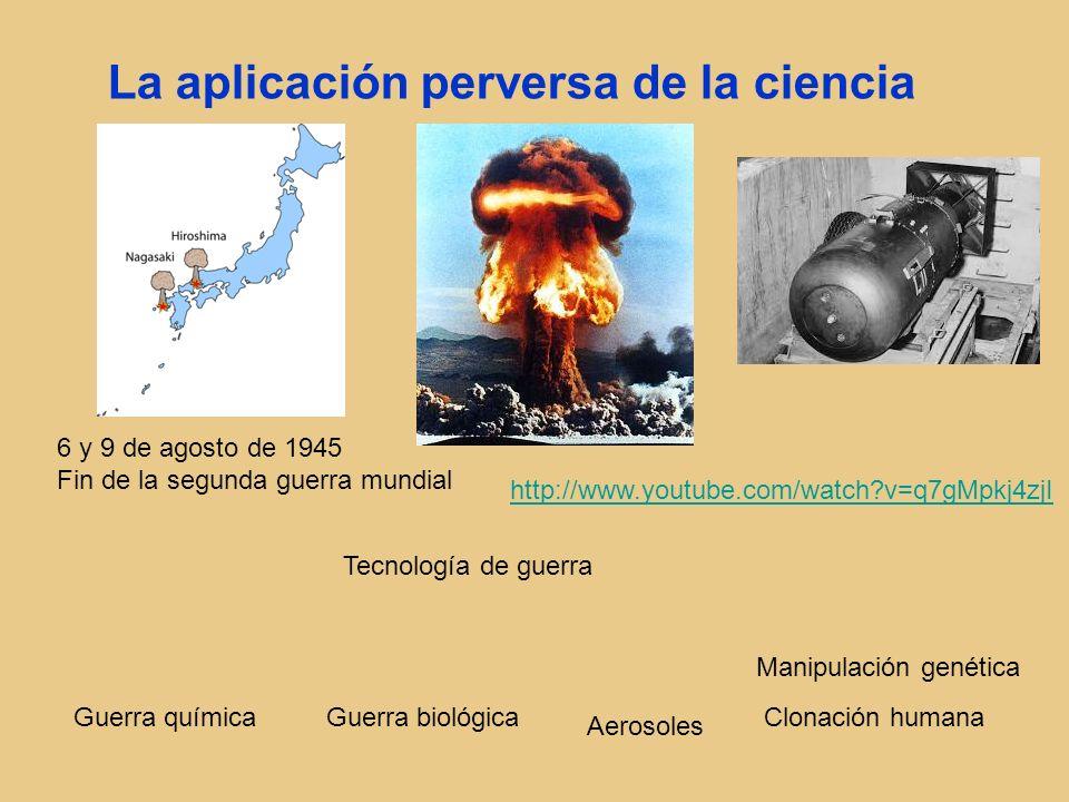 La aplicación perversa de la ciencia Tecnología de guerra Guerra biológicaGuerra química Manipulación genética Clonación humana Aerosoles 6 y 9 de ago