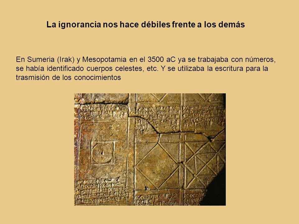 La ignorancia nos hace débiles frente a los demás En Sumeria (Irak) y Mesopotamia en el 3500 aC ya se trabajaba con números, se había identificado cue