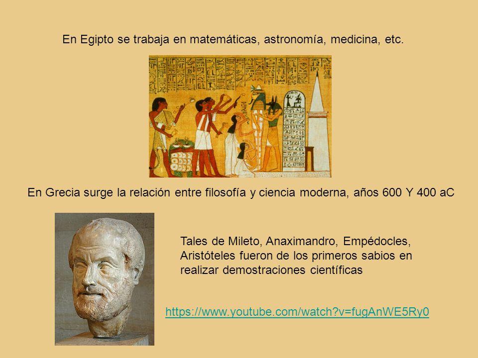 En Egipto se trabaja en matemáticas, astronomía, medicina, etc. En Grecia surge la relación entre filosofía y ciencia moderna, años 600 Y 400 aC Tales