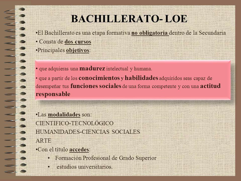 BACHILLERATO- LOE El Bachillerato es una etapa formativa no obligatoria dentro de la Secundaria Consta de dos cursos Principales objetivos: que adquie