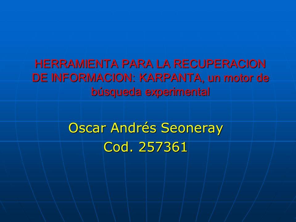 HERRAMIENTA PARA LA RECUPERACION DE INFORMACION: KARPANTA, un motor de búsqueda experimental Oscar Andrés Seoneray Cod. 257361