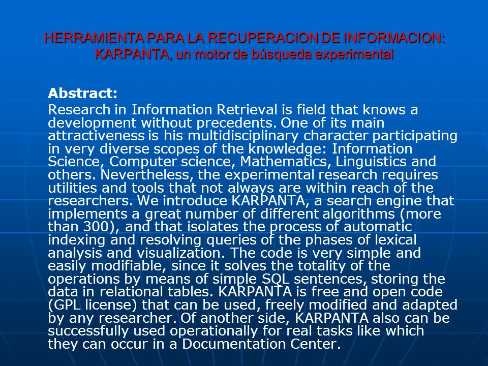 HERRAMIENTA PARA LA RECUPERACION DE INFORMACION: KARPANTA, un motor de búsqueda experimental Abstract: Research in Information Retrieval is field that knows a development without precedents.