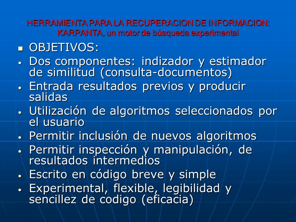 HERRAMIENTA PARA LA RECUPERACION DE INFORMACION: KARPANTA, un motor de búsqueda experimental OBJETIVOS: OBJETIVOS: Dos componentes: indizador y estimador de similitud (consulta-documentos) Dos componentes: indizador y estimador de similitud (consulta-documentos) Entrada resultados previos y producir salidas Entrada resultados previos y producir salidas Utilización de algoritmos seleccionados por el usuario Utilización de algoritmos seleccionados por el usuario Permitir inclusión de nuevos algoritmos Permitir inclusión de nuevos algoritmos Permitir inspección y manipulación, de resultados intermedios Permitir inspección y manipulación, de resultados intermedios Escrito en código breve y simple Escrito en código breve y simple Experimental, flexible, legibilidad y sencillez de codigo (eficacia) Experimental, flexible, legibilidad y sencillez de codigo (eficacia)
