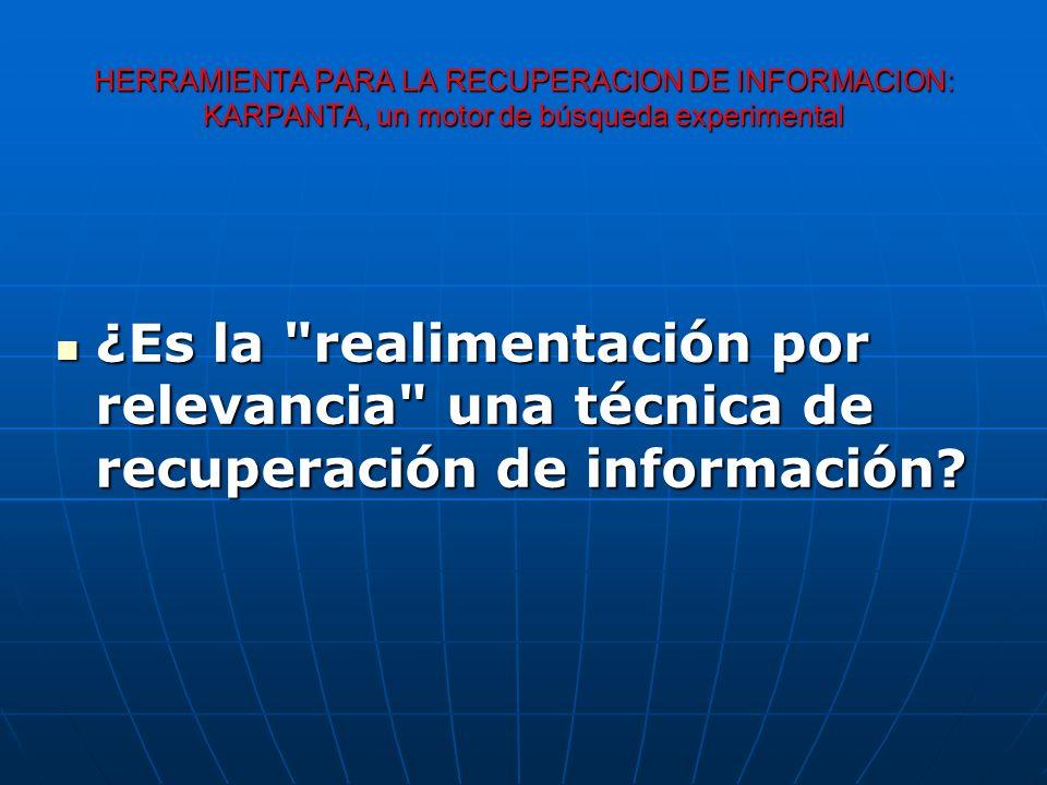 HERRAMIENTA PARA LA RECUPERACION DE INFORMACION: KARPANTA, un motor de búsqueda experimental ¿Es la realimentación por relevancia una técnica de recuperación de información.