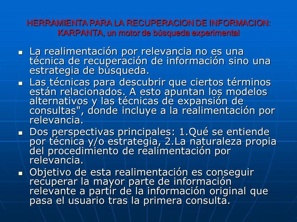 HERRAMIENTA PARA LA RECUPERACION DE INFORMACION: KARPANTA, un motor de búsqueda experimental La realimentación por relevancia no es una técnica de recuperación de información sino una estrategia de búsqueda.