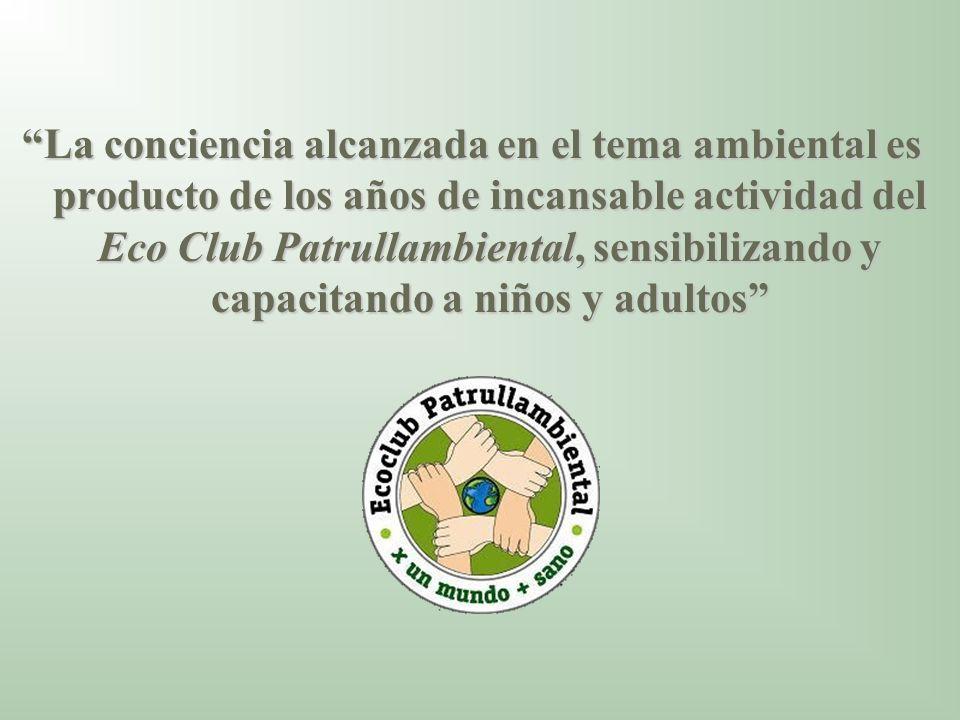 La conciencia alcanzada en el tema ambiental es producto de los años de incansable actividad del Eco Club Patrullambiental, sensibilizando y capacitan