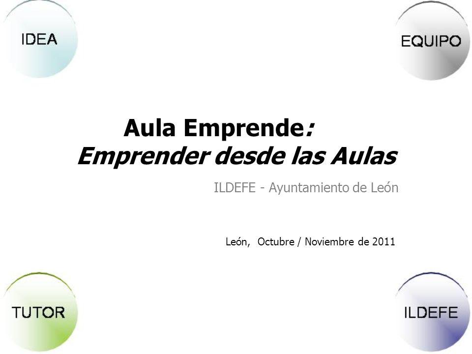 León, Octubre / Noviembre de 2011 Aula Emprende: Emprender desde las Aulas ILDEFE - Ayuntamiento de León