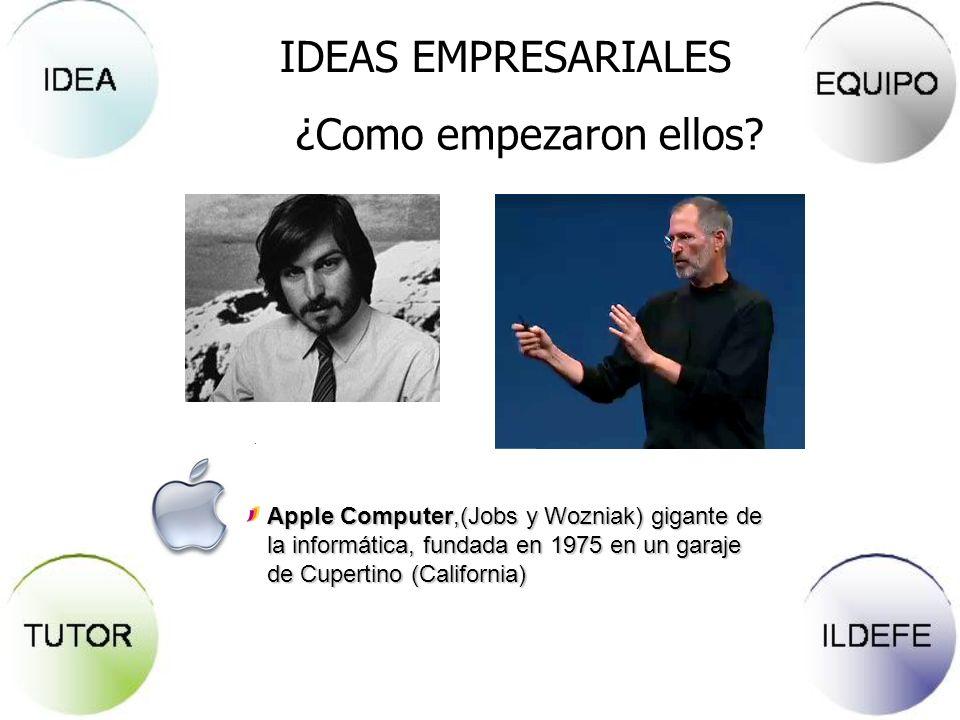 IDEAS EMPRESARIALES ¿Como empezaron ellos? Apple Computer,(Jobs y Wozniak) gigante de la informática, fundada en 1975 en un garaje de Cupertino (Calif