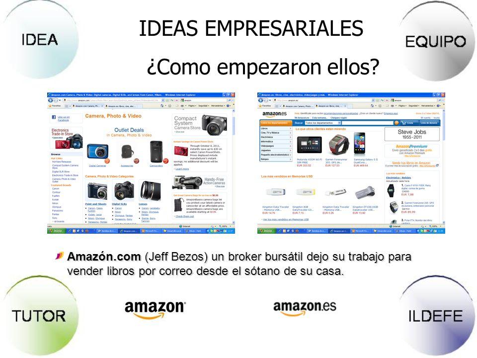 IDEAS EMPRESARIALES ¿Como empezaron ellos? Amazón.com (Jeff Bezos) un broker bursátil dejo su trabajo para vender libros por correo desde el sótano de