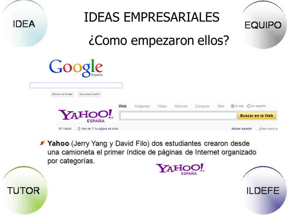IDEAS EMPRESARIALES ¿Como empezaron ellos? Yahoo (Jerry Yang y David Filo) dos estudiantes crearon desde una camioneta el primer índice de páginas de