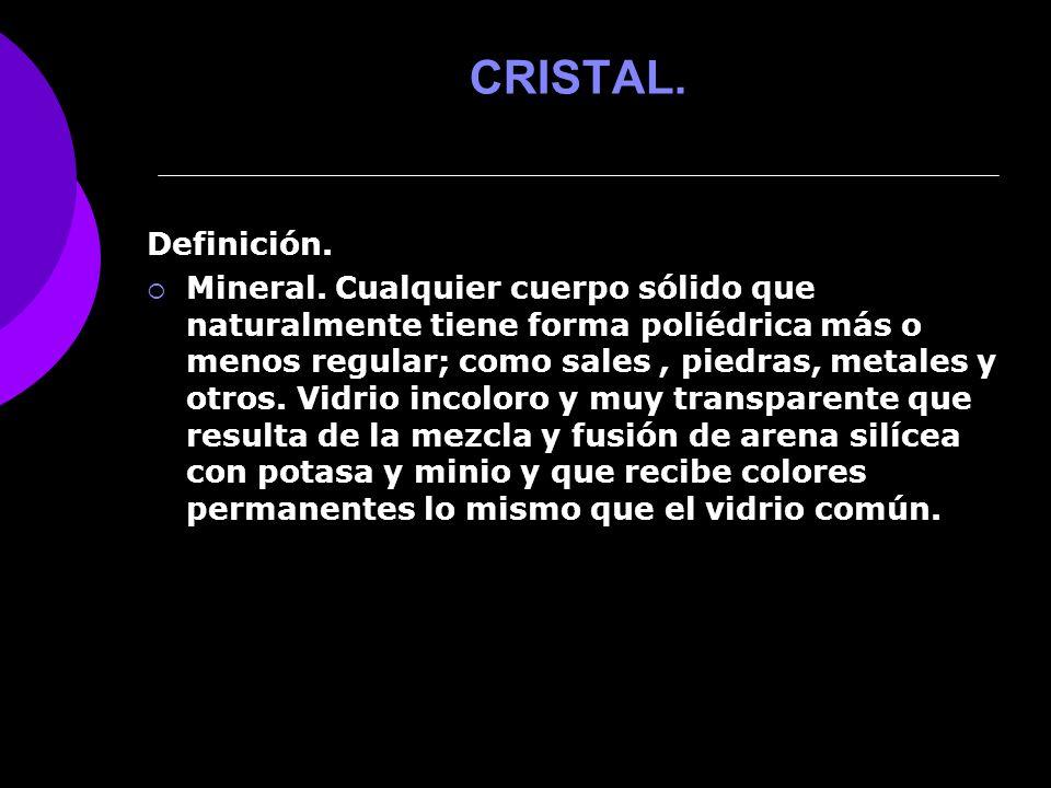 CRISTAL. Definición. Mineral. Cualquier cuerpo sólido que naturalmente tiene forma poliédrica más o menos regular; como sales, piedras, metales y otro