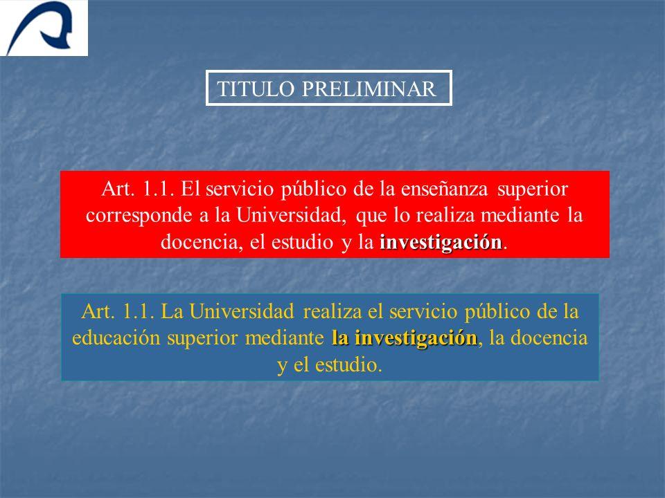 TITULO PRELIMINAR investigación Art. 1.1. El servicio público de la enseñanza superior corresponde a la Universidad, que lo realiza mediante la docenc