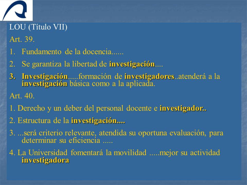 LOU (Título VII) Art. 39. 1.Fundamento de la docencia...... investigación 2.Se garantiza la libertad de investigación.... 3.Investigacióninvestigadore