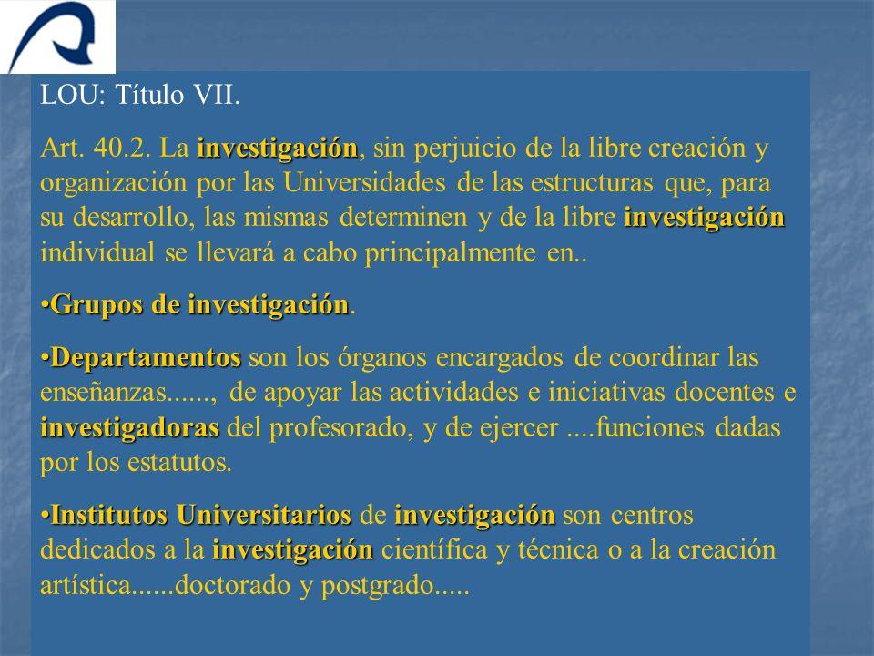 LOU: Título VII. investigación investigación Art. 40.2. La investigación, sin perjuicio de la libre creación y organización por las Universidades de l