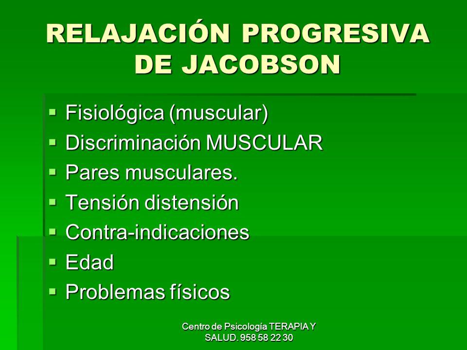 Centro de Psicología TERAPIA Y SALUD. 958 58 22 30 RELAJACIÓN PROGRESIVA DE JACOBSON Fisiológica (muscular) Fisiológica (muscular) Discriminación MUSC