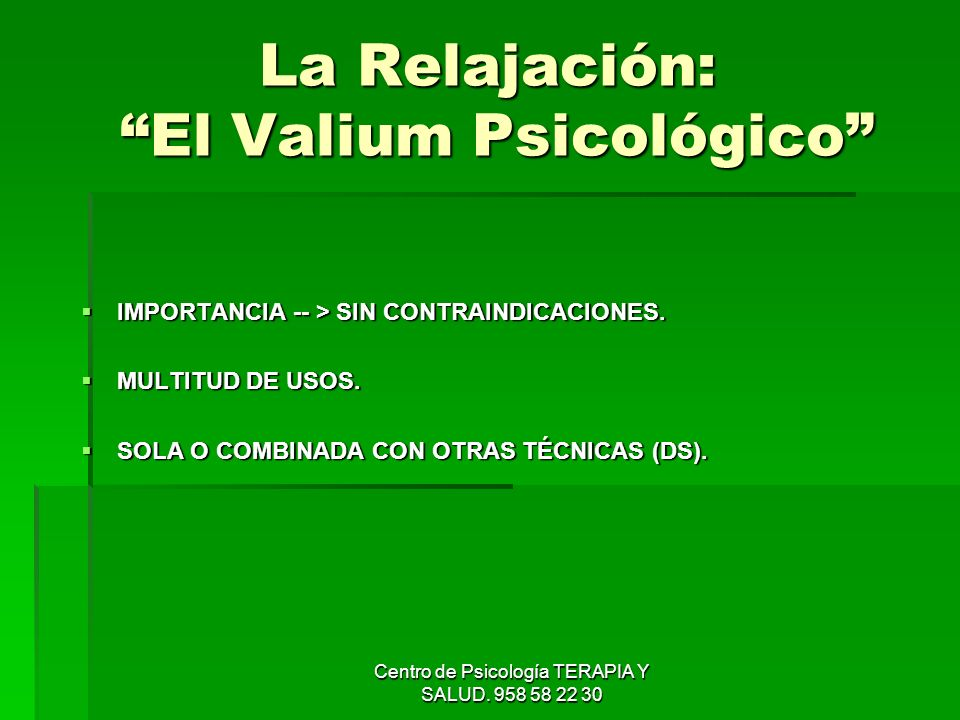 Centro de Psicología TERAPIA Y SALUD. 958 58 22 30 La Relajación: El Valium Psicológico IMPORTANCIA -- > SIN CONTRAINDICACIONES. IMPORTANCIA -- > SIN