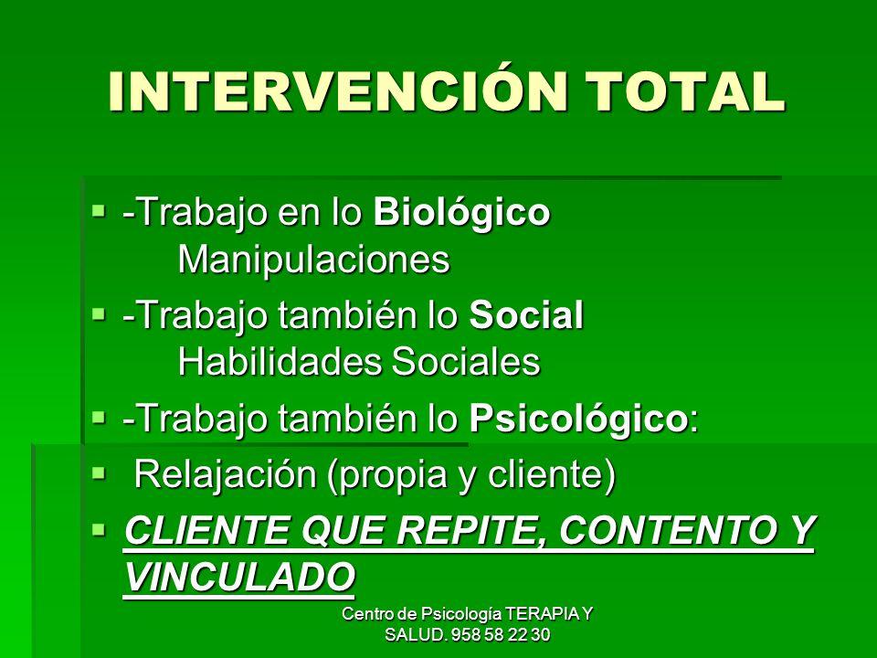 Centro de Psicología TERAPIA Y SALUD. 958 58 22 30 INTERVENCIÓN TOTAL -Trabajo en lo Biológico Manipulaciones -Trabajo en lo Biológico Manipulaciones