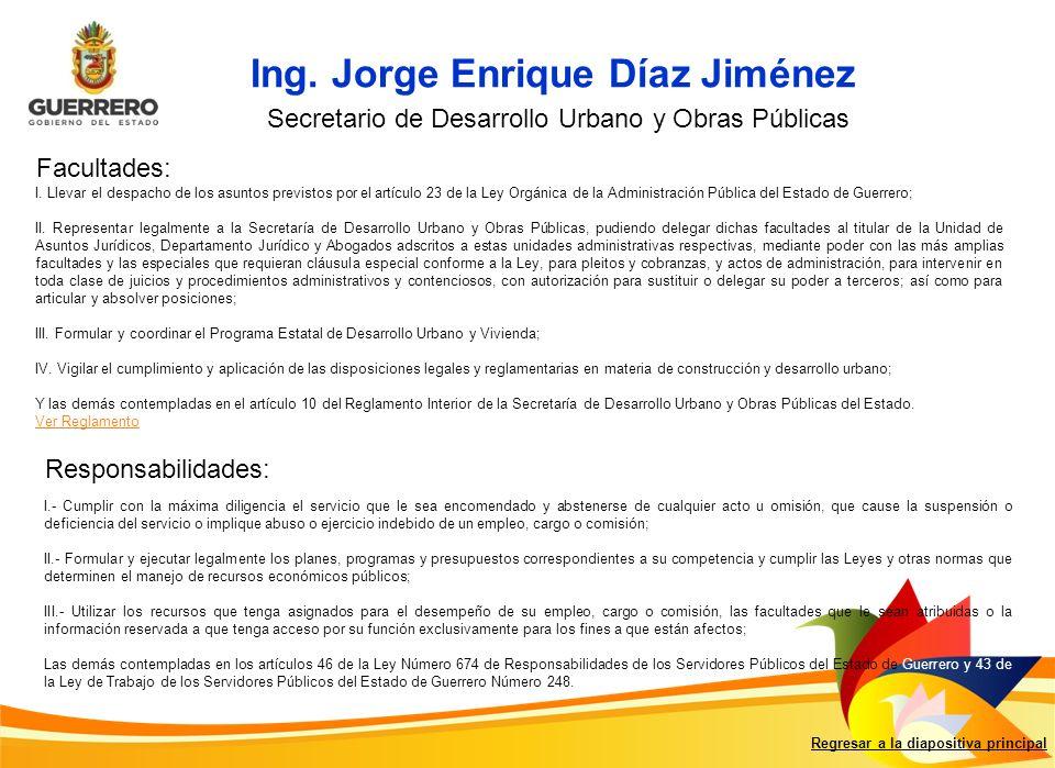 Ing. Jorge Enrique Díaz Jiménez Facultades: Responsabilidades: Regresar a la diapositiva principal Secretario de Desarrollo Urbano y Obras Públicas I.