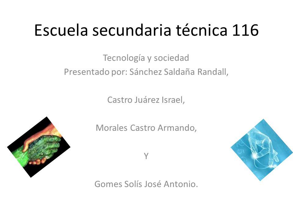 Escuela secundaria técnica 116 Tecnología y sociedad Presentado por: Sánchez Saldaña Randall, Castro Juárez Israel, Morales Castro Armando, Y Gomes So