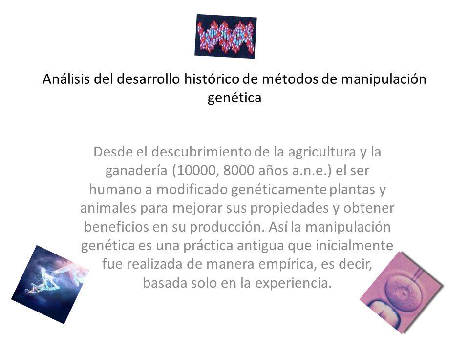 Análisis del desarrollo histórico de métodos de manipulación genética Desde el descubrimiento de la agricultura y la ganadería (10000, 8000 años a.n.e