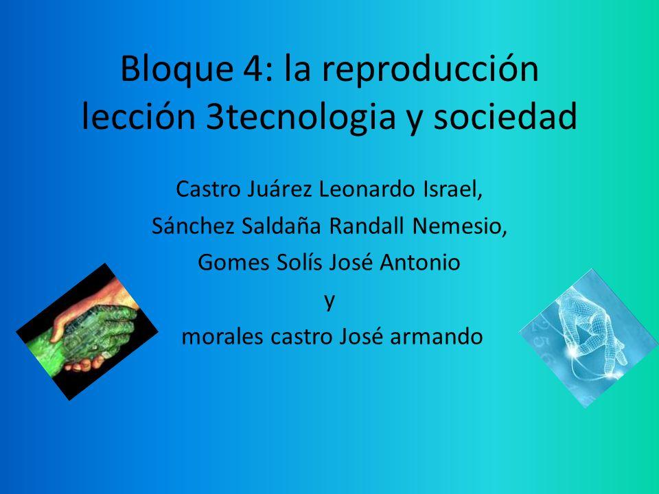 Bloque 4: la reproducción lección 3tecnologia y sociedad Castro Juárez Leonardo Israel, Sánchez Saldaña Randall Nemesio, Gomes Solís José Antonio y mo