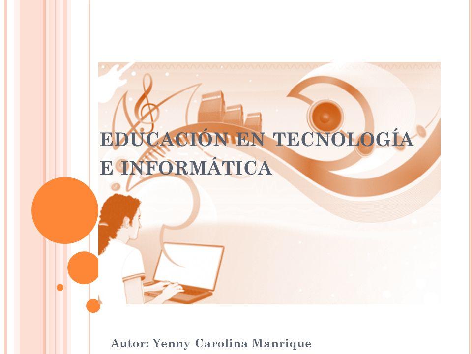 EDUCACIÓN EN TECNOLOGÍA E INFORMÁTICA Autor: Yenny Carolina Manrique