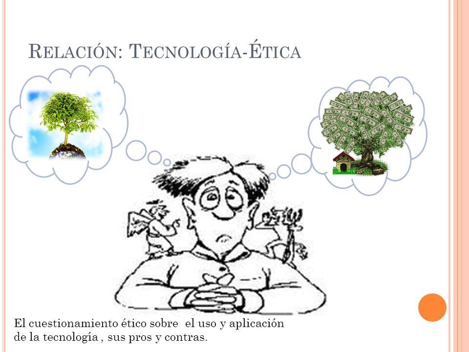 R ELACIÓN : T ECNOLOGÍA -É TICA El cuestionamiento ético sobre el uso y aplicación de la tecnología, sus pros y contras.