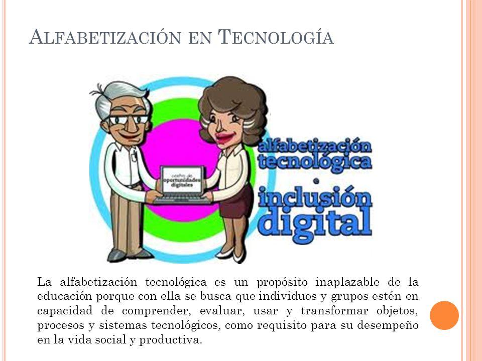 A LFABETIZACIÓN EN T ECNOLOGÍA La alfabetización tecnológica es un propósito inaplazable de la educación porque con ella se busca que individuos y gru