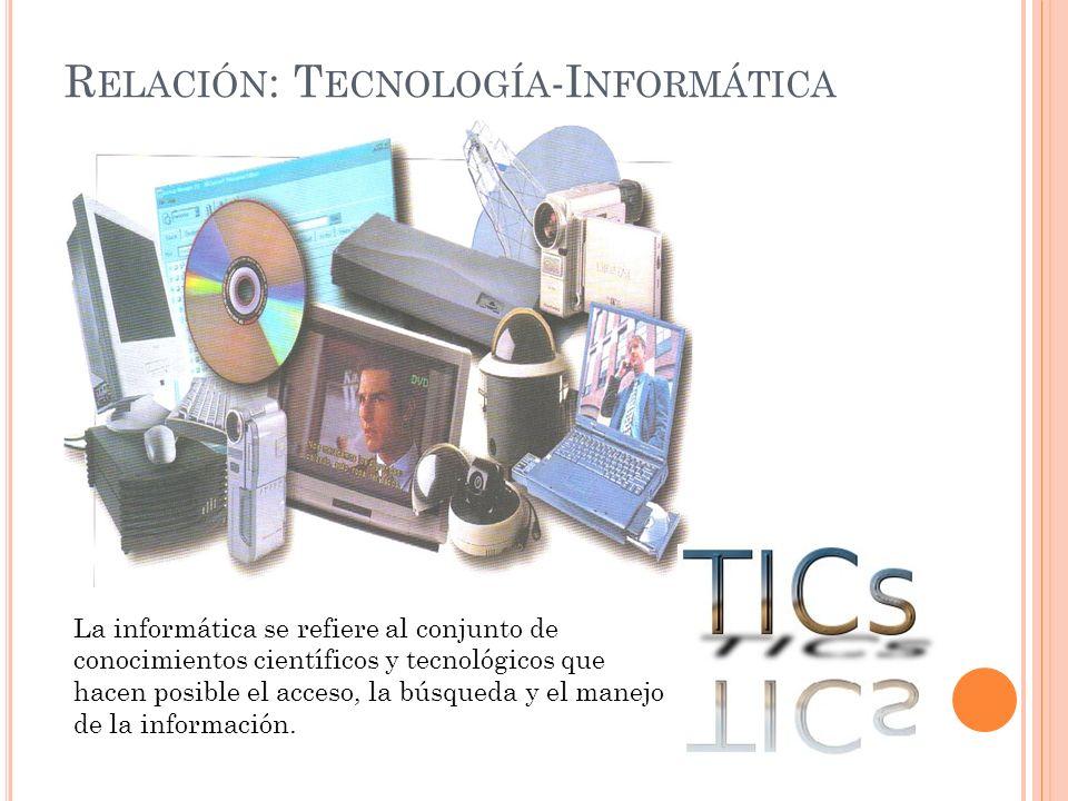 R ELACIÓN : T ECNOLOGÍA -I NFORMÁTICA La informática se refiere al conjunto de conocimientos científicos y tecnológicos que hacen posible el acceso, la búsqueda y el manejo de la información.