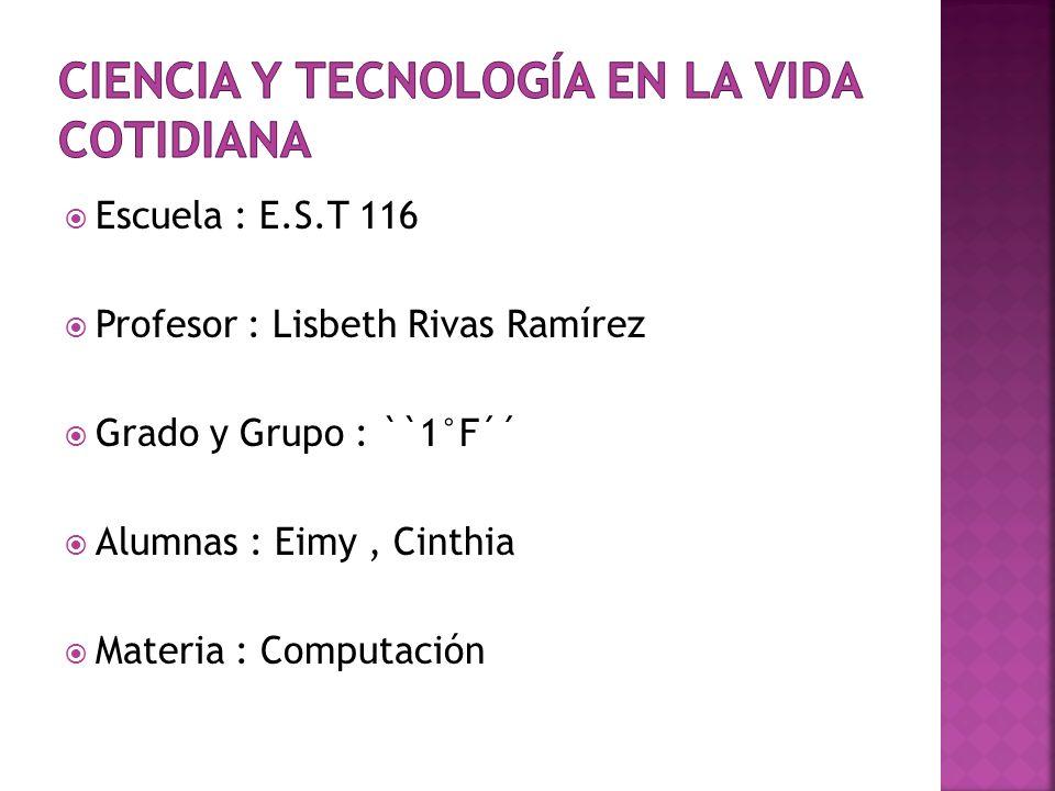 Escuela : E.S.T 116 Profesor : Lisbeth Rivas Ramírez Grado y Grupo : ``1°F´´ Alumnas : Eimy, Cinthia Materia : Computación