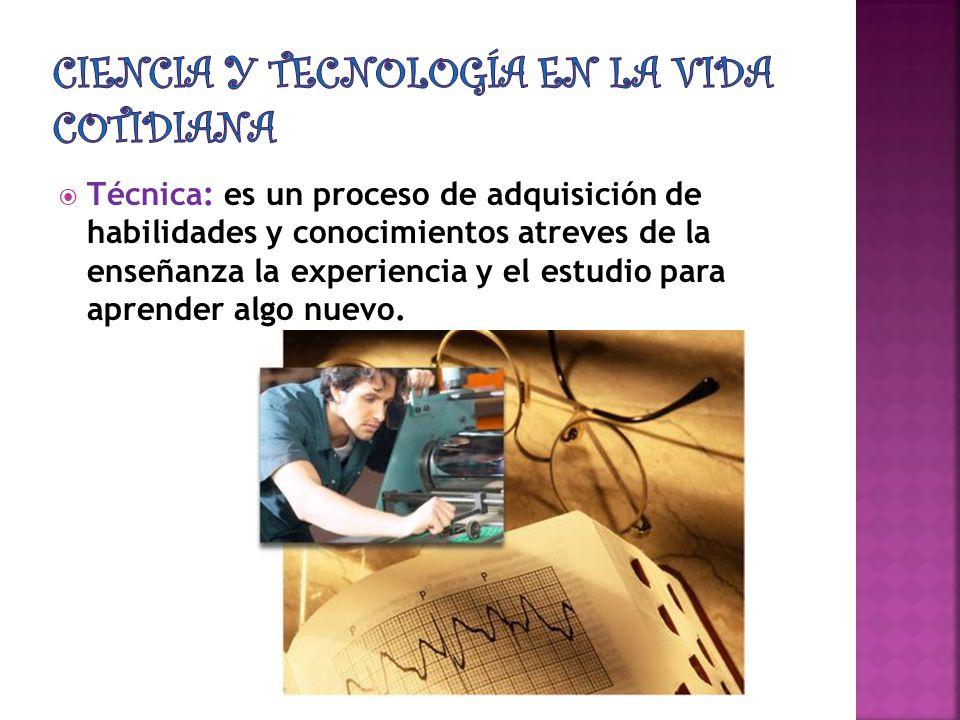 Técnica: es un proceso de adquisición de habilidades y conocimientos atreves de la enseñanza la experiencia y el estudio para aprender algo nuevo.