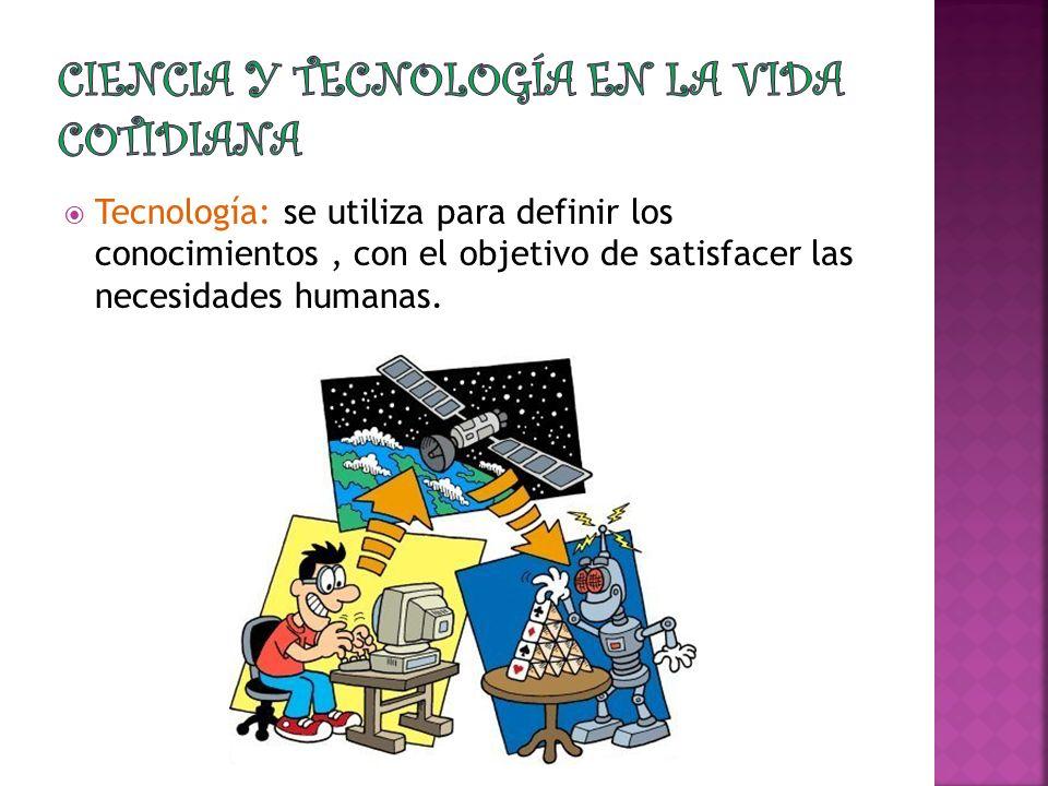 Tecnología: se utiliza para definir los conocimientos, con el objetivo de satisfacer las necesidades humanas.