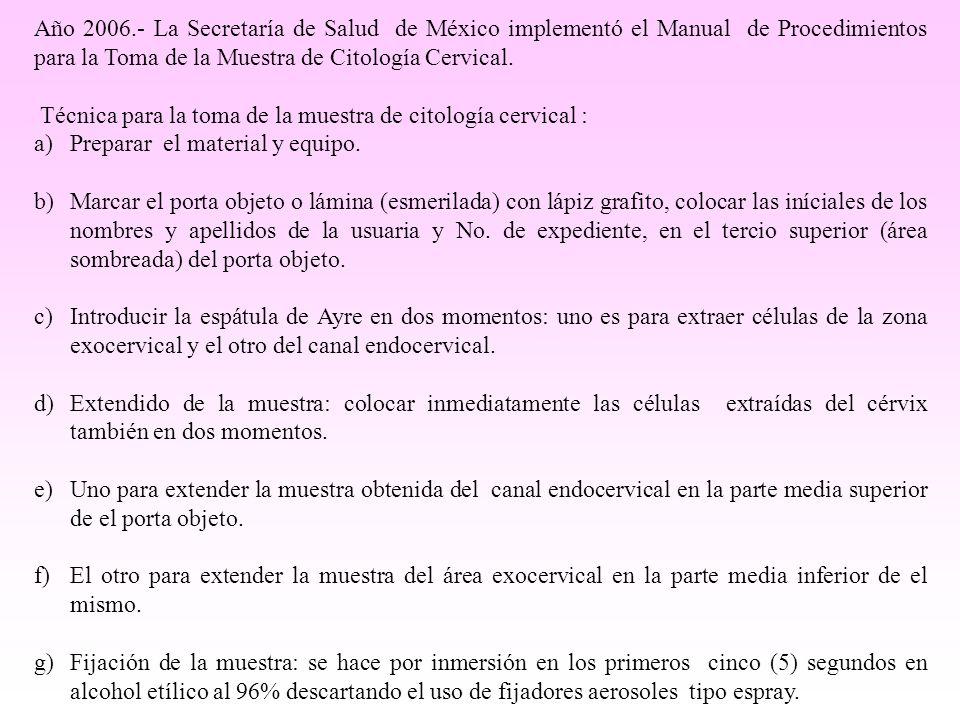 Año 2006.- La Secretaría de Salud de México implementó el Manual de Procedimientos para la Toma de la Muestra de Citología Cervical. Técnica para la t