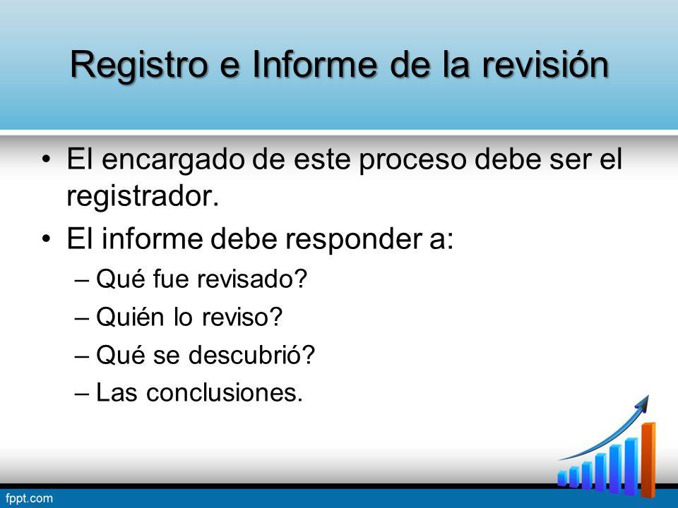 Registro e Informe de la revisión El encargado de este proceso debe ser el registrador. El informe debe responder a: –Qué fue revisado? –Quién lo revi