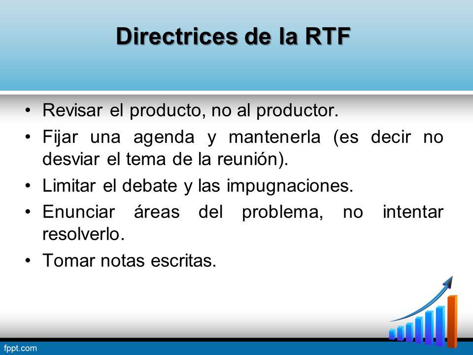 Directrices de la RTF Revisar el producto, no al productor. Fijar una agenda y mantenerla (es decir no desviar el tema de la reunión). Limitar el deba