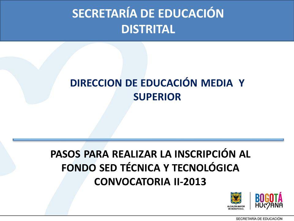 PASOS PARA REALIZAR LA INSCRIPCIÓN AL FONDO SED TÉCNICA Y TECNOLÓGICA CONVOCATORIA II-2013 SECRETARÍA DE EDUCACIÓN DISTRITAL DIRECCION DE EDUCACIÓN MEDIA Y SUPERIOR