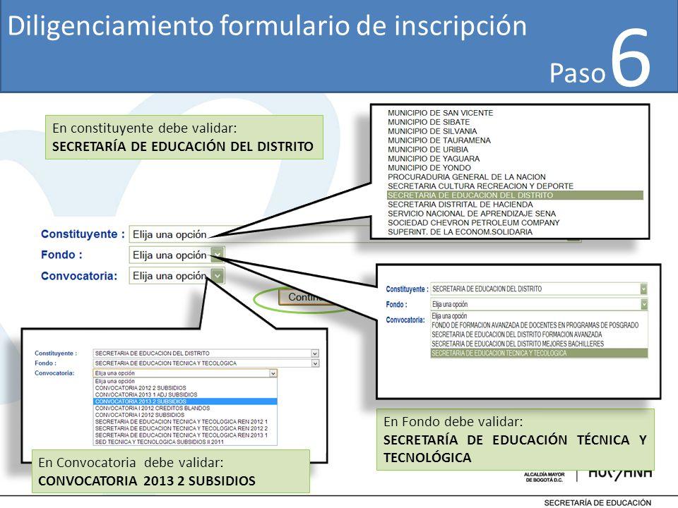 6 En constituyente debe validar: SECRETARÍA DE EDUCACIÓN DEL DISTRITO En Fondo debe validar: SECRETARÍA DE EDUCACIÓN TÉCNICA Y TECNOLÓGICA Diligenciamiento formulario de inscripción En Convocatoria debe validar: CONVOCATORIA 2013 2 SUBSIDIOS