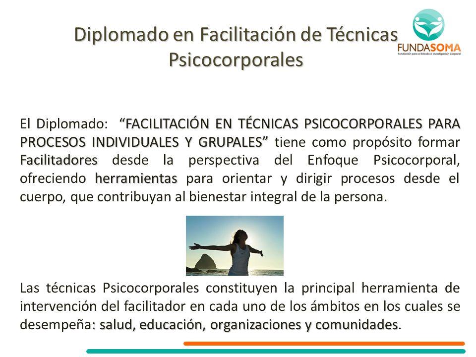 FACILITACIÓN EN TÉCNICAS PSICOCORPORALES PARA PROCESOS INDIVIDUALES Y GRUPALES Facilitadores herramientas El Diplomado: FACILITACIÓN EN TÉCNICAS PSICO