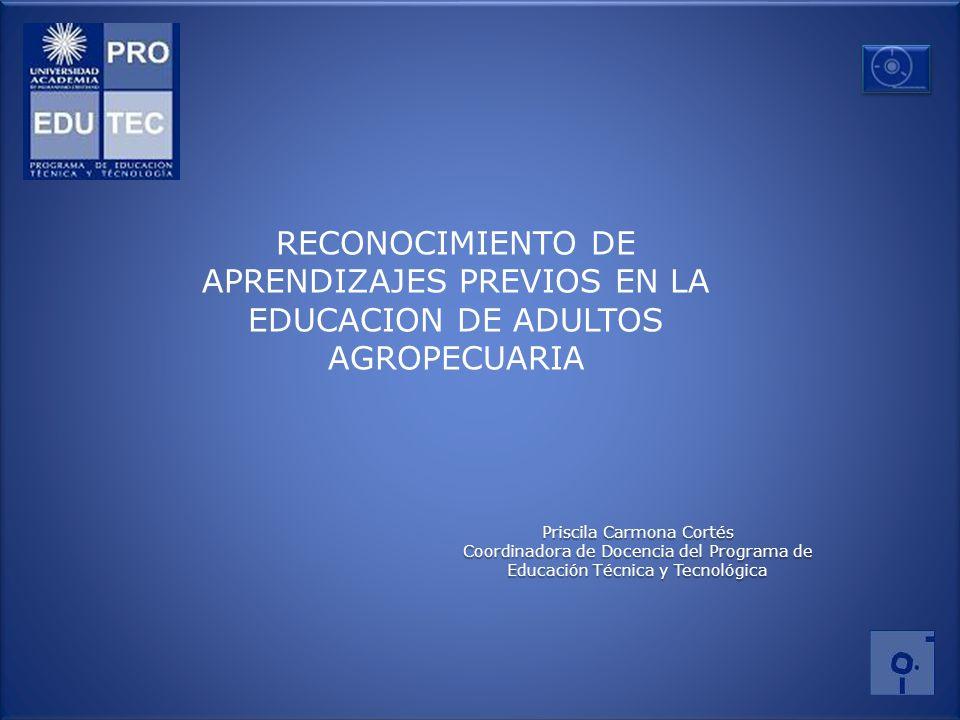 Priscila Carmona Cortés Coordinadora de Docencia del Programa de Educación Técnica y Tecnológica RECONOCIMIENTO DE APRENDIZAJES PREVIOS EN LA EDUCACIO
